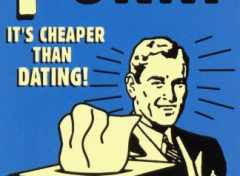 It's cheaper than dating!